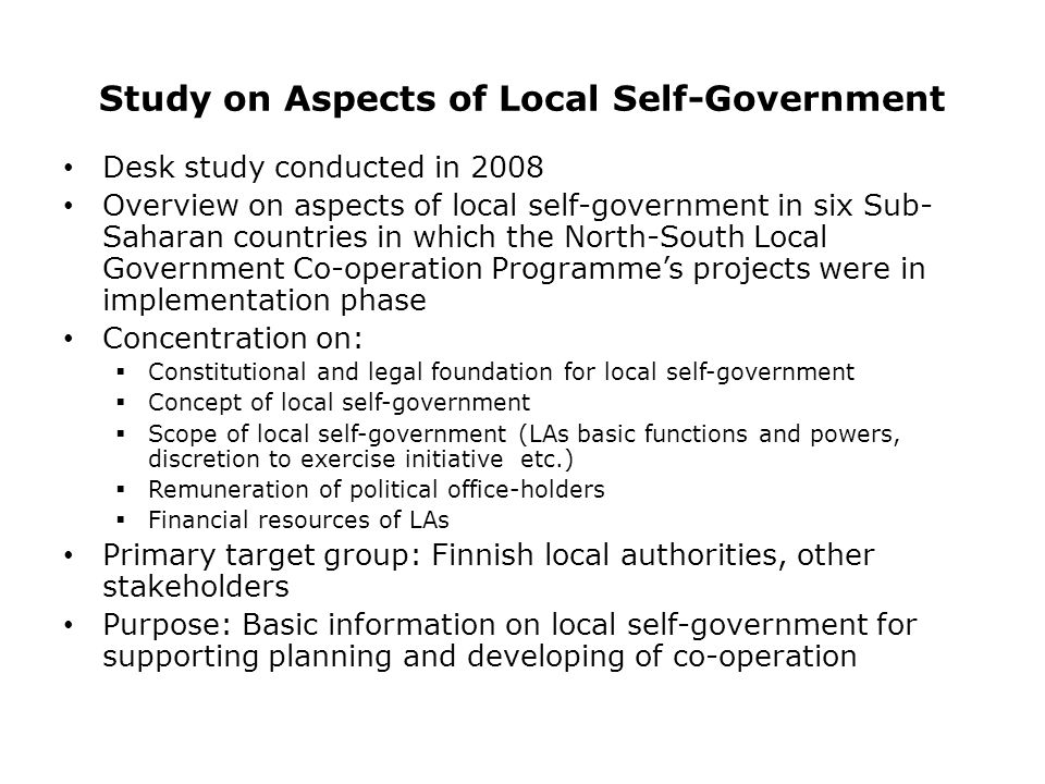 Study on Aspects of Local Self-Government Desk study conducted in 2008 Overview on aspects of local self-government in six Sub- Saharan countries in which the North-South Local Government Co-operation Programme's projects were in implementation phase Concentration on:  Constitutional and legal foundation for local self-government  Concept of local self-government  Scope of local self-government (LAs basic functions and powers, discretion to exercise initiative etc.)  Remuneration of political office-holders  Financial resources of LAs Primary target group: Finnish local authorities, other stakeholders Purpose: Basic information on local self-government for supporting planning and developing of co-operation
