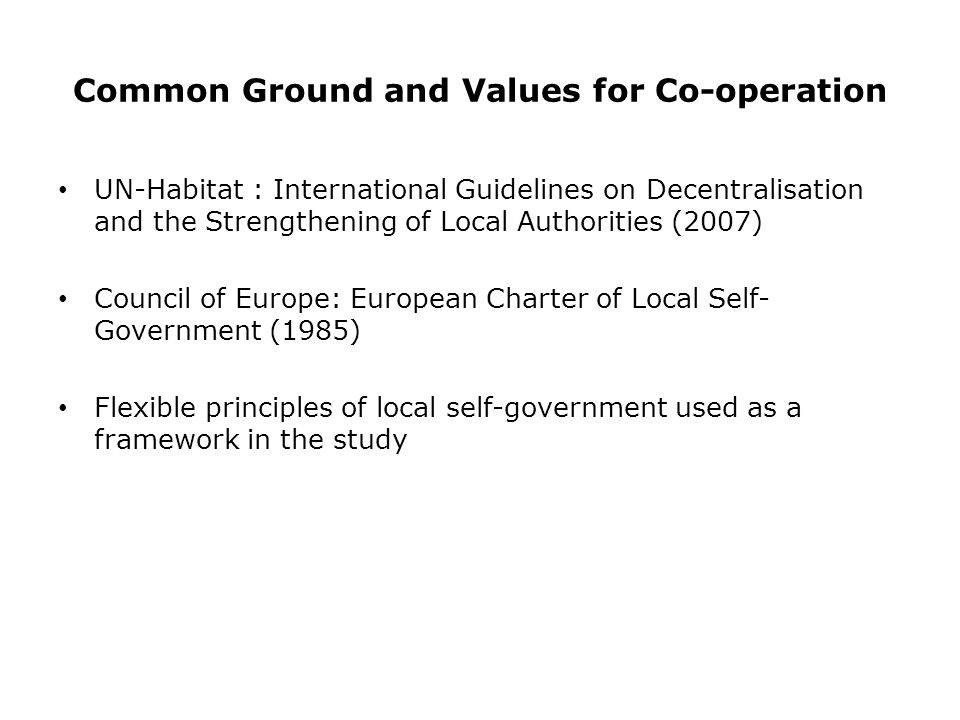 Common Ground and Values for Co-operation UN-Habitat : International Guidelines on Decentralisation and the Strengthening of Local Authorities (2007) Council of Europe: European Charter of Local Self- Government (1985) Flexible principles of local self-government used as a framework in the study