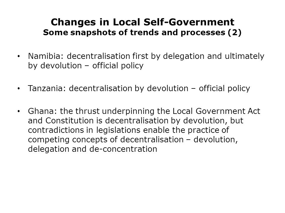 Changes in Local Self-Government Some snapshots of trends and processes (2) Namibia: decentralisation first by delegation and ultimately by devolution – official policy Tanzania: decentralisation by devolution – official policy Ghana: the thrust underpinning the Local Government Act and Constitution is decentralisation by devolution, but contradictions in legislations enable the practice of competing concepts of decentralisation – devolution, delegation and de-concentration