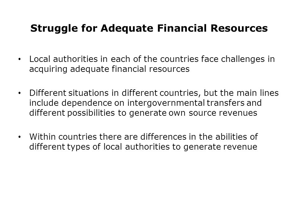 Struggle for Adequate Financial Resources Local authorities in each of the countries face challenges in acquiring adequate financial resources Different situations in different countries, but the main lines include dependence on intergovernmental transfers and different possibilities to generate own source revenues Within countries there are differences in the abilities of different types of local authorities to generate revenue