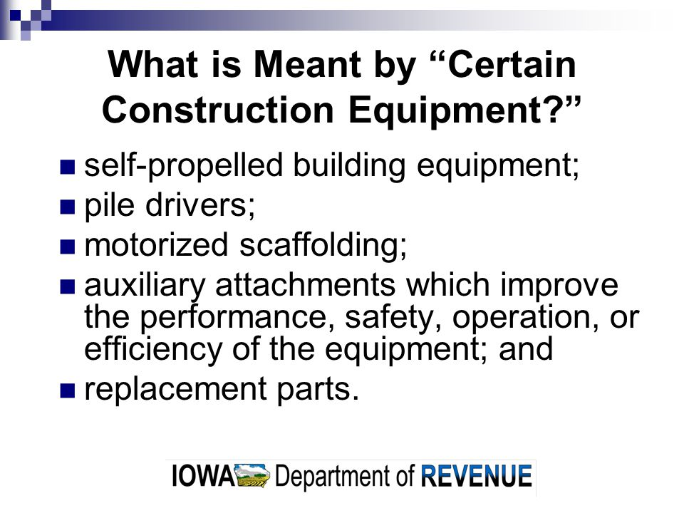What is Meant by Certain Construction Equipment? self-propelled building equipment; pile drivers; motorized scaffolding; auxiliary attachments which improve the performance, safety, operation, or efficiency of the equipment; and replacement parts.