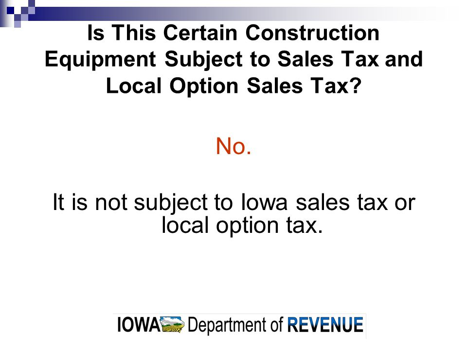 Is This Certain Construction Equipment Subject to Sales Tax and Local Option Sales Tax? No. It is not subject to Iowa sales tax or local option tax.