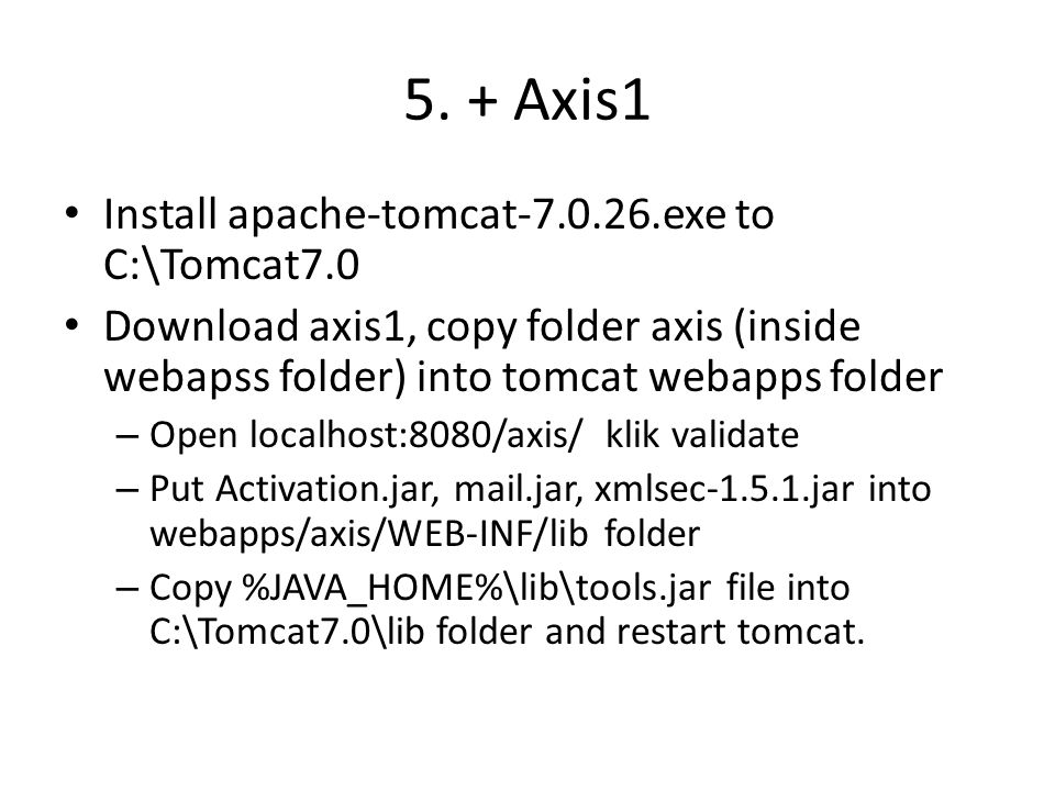 5. + Axis1 Install apache-tomcat-7.0.26.exe to C:\Tomcat7.0 Download axis1, copy folder axis (inside webapss folder) into tomcat webapps folder – Open