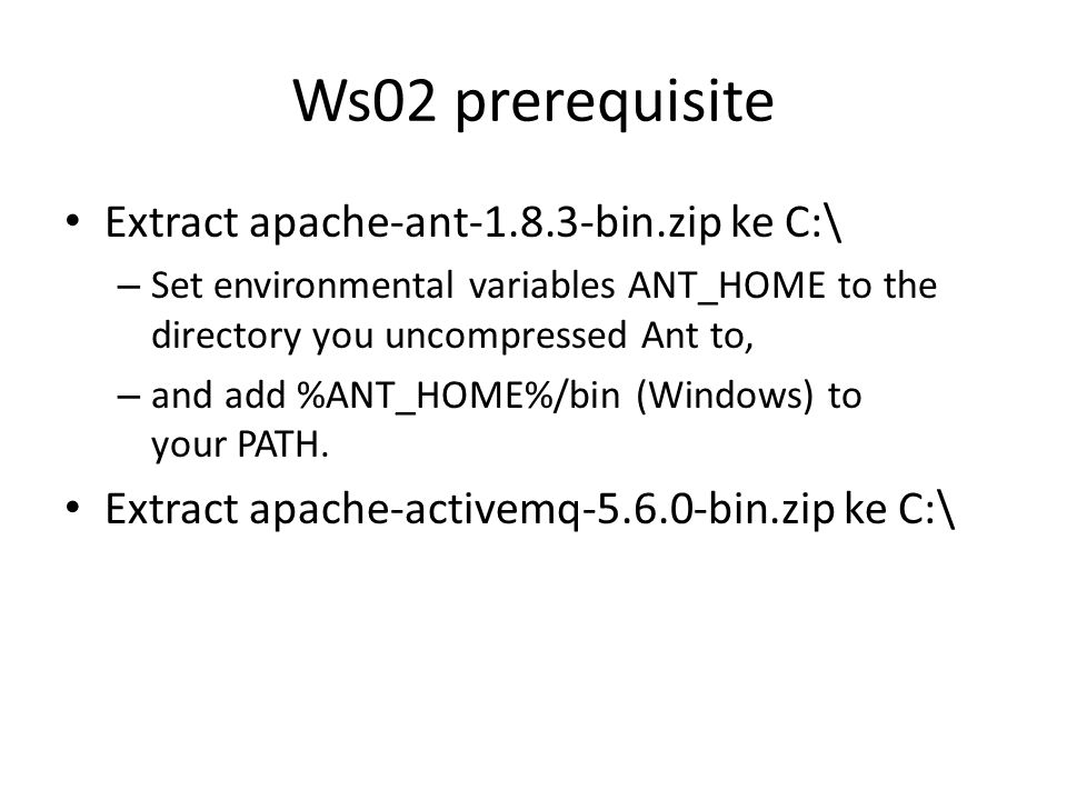 Ws02 prerequisite Extract apache-ant-1.8.3-bin.zip ke C:\ – Set environmental variables ANT_HOME to the directory you uncompressed Ant to, – and add %