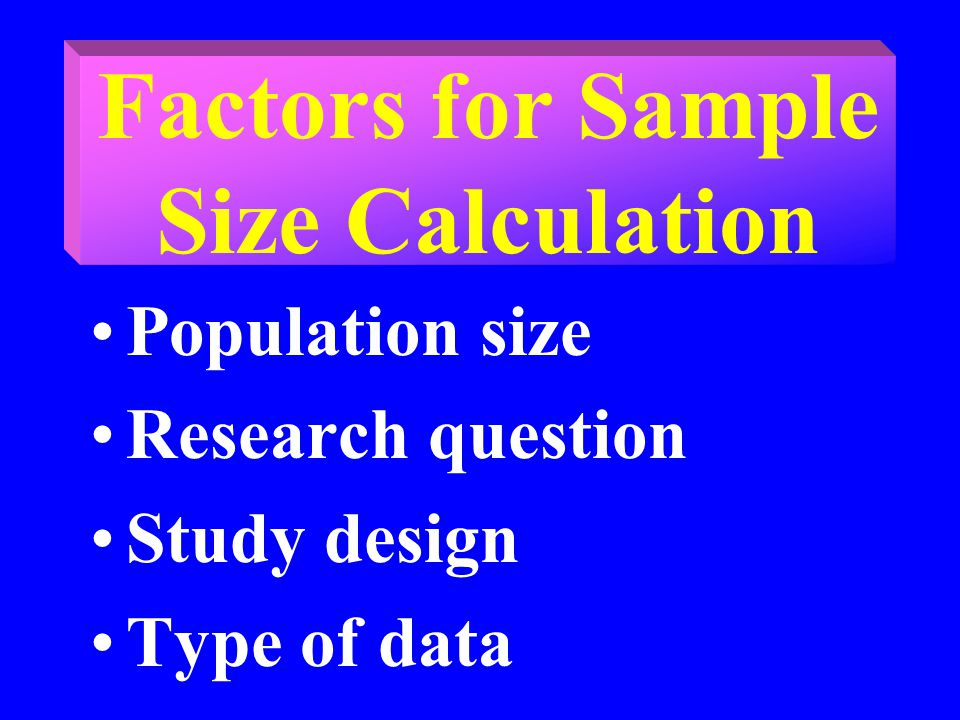 Factors for Sample Size Calculation Population size Research question Study design Type of data