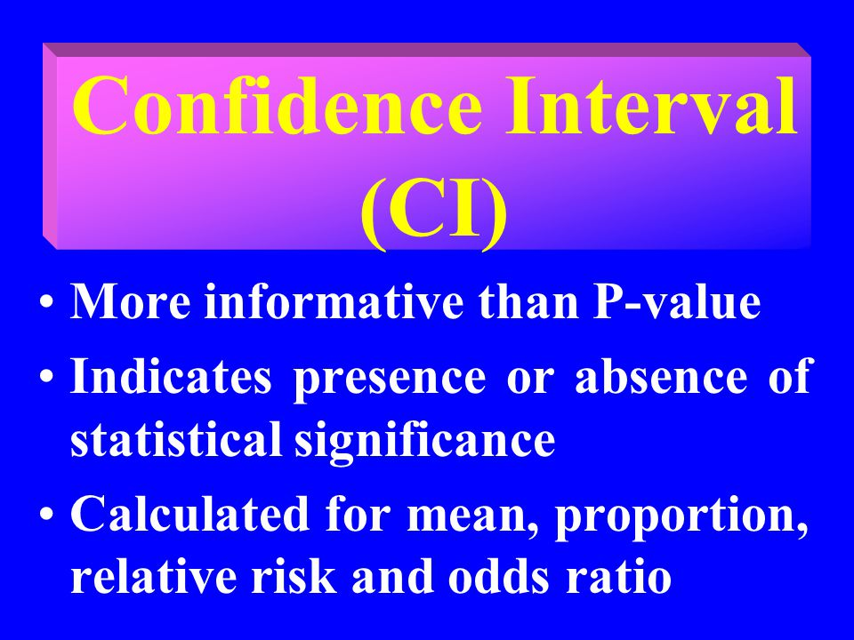 Confidence Interval (CI) More informative than P-value Indicates presence or absence of statistical significance Calculated for mean, proportion, relative risk and odds ratio