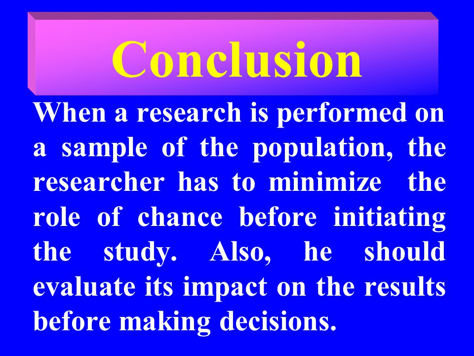 Conclusion When a research is performed on a sample of the population, the researcher has to minimize the role of chance before initiating the study.