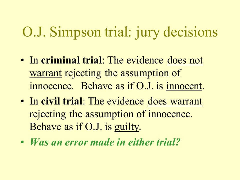 O.J. Simpson trial: jury decisions In criminal trial: The evidence does not warrant rejecting the assumption of innocence. Behave as if O.J. is innoce