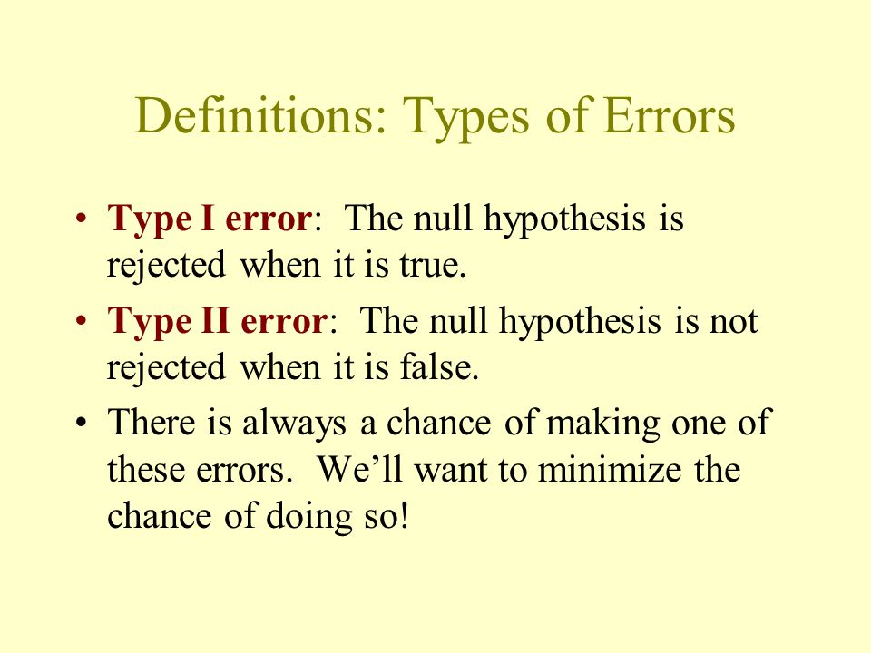 Definitions: Types of Errors Type I error: The null hypothesis is rejected when it is true. Type II error: The null hypothesis is not rejected when it