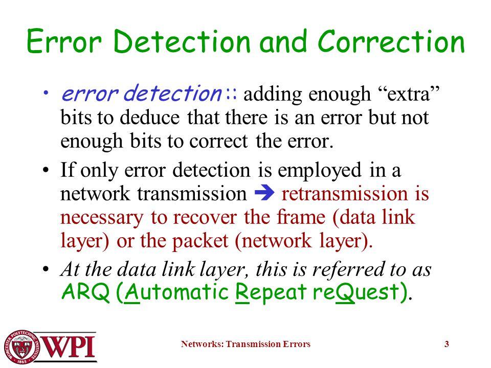 Networks: Transmission Errors24 4.Error bursts of length b: 0000110 0001101100 0 e(x) = x i d(x) where deg(d(x)) = L-1 g(x) has degree n-k; g(x) cannot divide d(x) if deg(g(x))> deg(d(x)) L = (n-k) or less: all errors will be detected L = (n-k+1): deg(d(x)) = deg(g(x)) i.e.