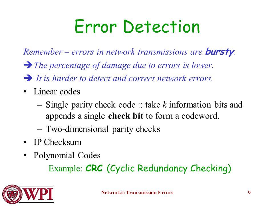 Networks: Transmission Errors20 CRC Steps: 1) Multiply i(x) by x n-k (puts zeros in (n-k) low order positions) 2) Divide x n-k i(x) by g(x) 3) Add remainder r(x) to x n-k i(x) (puts check bits in the n-k low order positions): quotient remainder transmitted codeword b(x) = x n-k i(x) + r(x) x n-k i(x) = g(x) q(x) + r(x) Figure 3.56 CRC Algorithm Copyright ©2000 The McGraw Hill CompaniesLeon-Garcia & Widjaja: Communication Networks