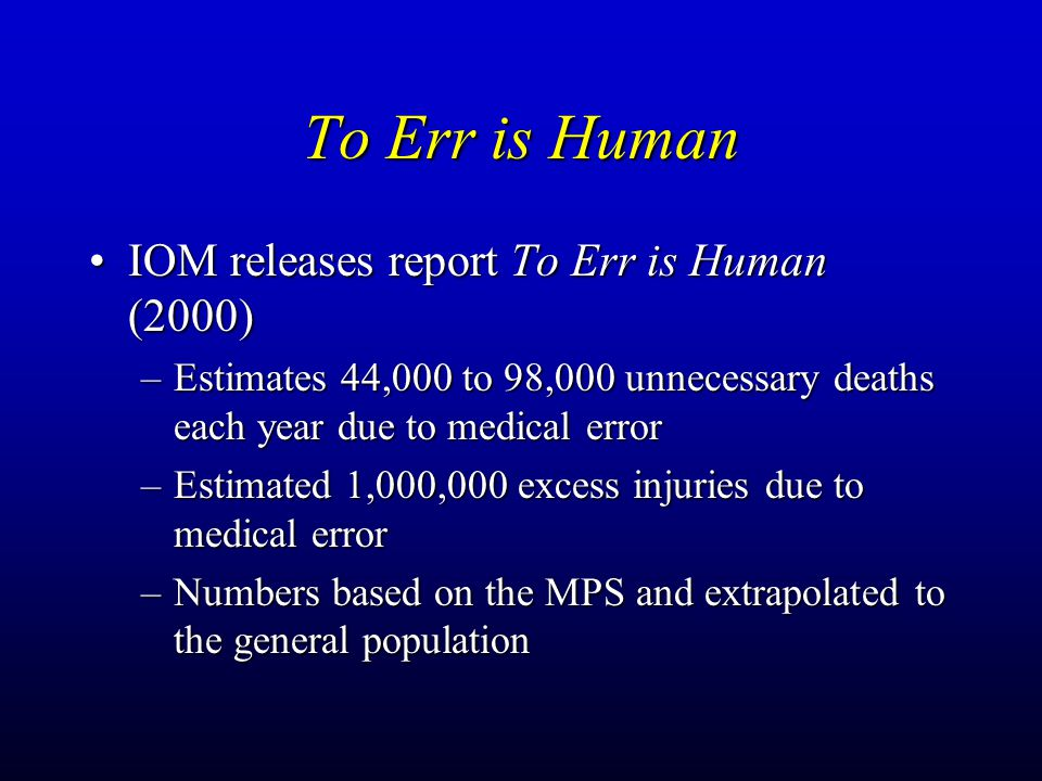 To Err is Human IOM releases report To Err is Human (2000)IOM releases report To Err is Human (2000) –Estimates 44,000 to 98,000 unnecessary deaths each year due to medical error –Estimated 1,000,000 excess injuries due to medical error –Numbers based on the MPS and extrapolated to the general population