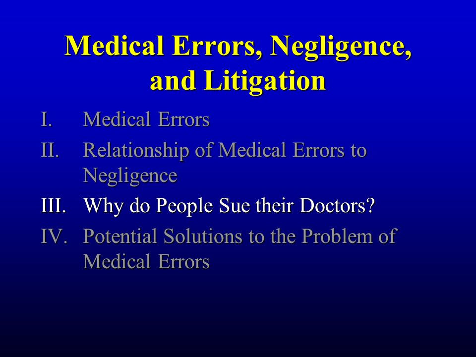 Medical Errors, Negligence, and Litigation I.Medical Errors II.Relationship of Medical Errors to Negligence III.Why do People Sue their Doctors.