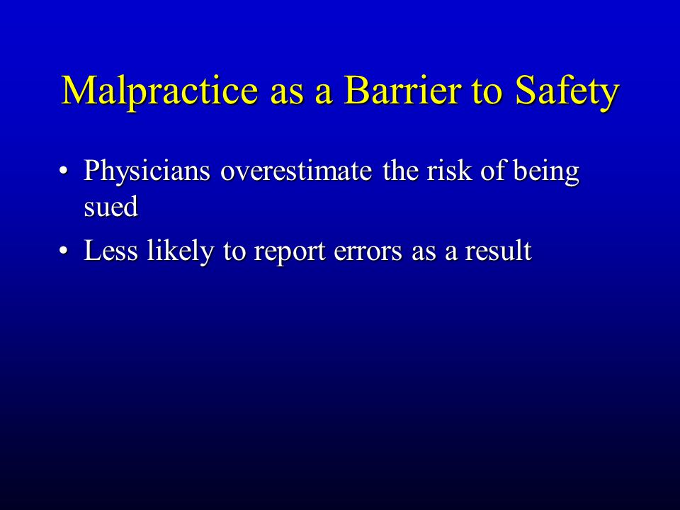 Malpractice as a Barrier to Safety Physicians overestimate the risk of being suedPhysicians overestimate the risk of being sued Less likely to report errors as a resultLess likely to report errors as a result