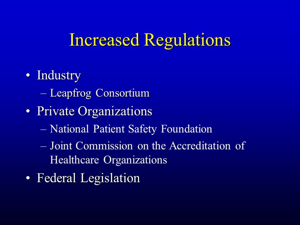 Increased Regulations IndustryIndustry –Leapfrog Consortium Private OrganizationsPrivate Organizations –National Patient Safety Foundation –Joint Commission on the Accreditation of Healthcare Organizations Federal LegislationFederal Legislation
