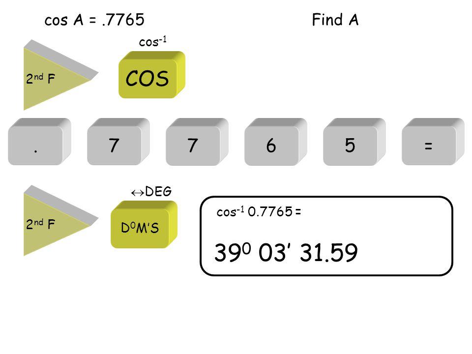 cos A =.7765.7= 39 0 03' 31.59 cos -1 0.7765 = 765 Find A 2 nd F COS cos -1 2 nd F D 0 M'S  DEG