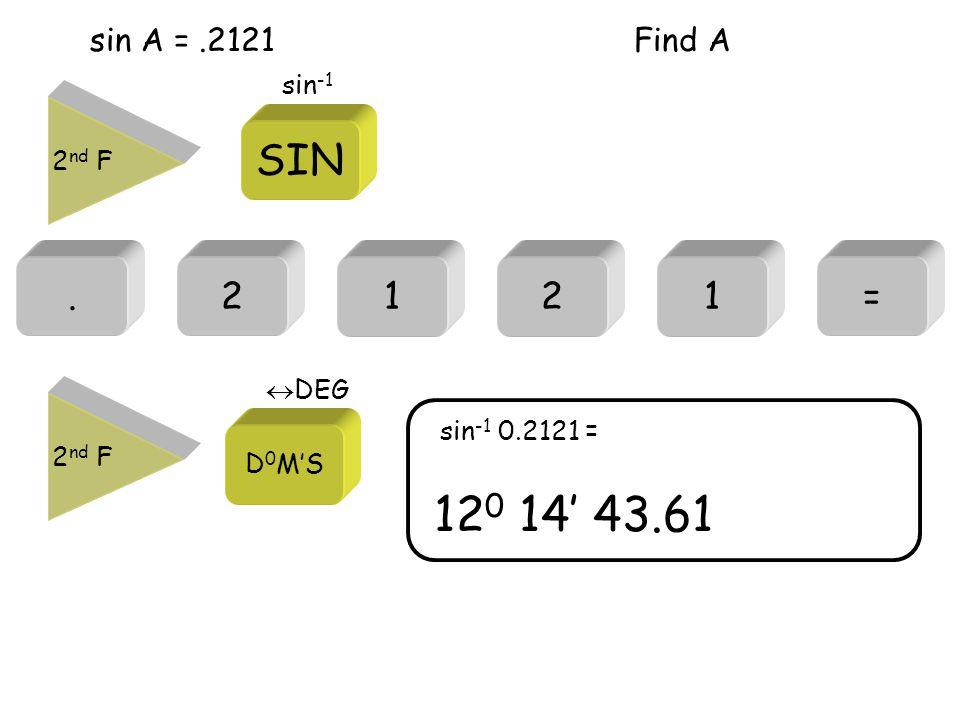 sin A =.2121.2= 12 0 14' 43.61 sin -1 0.2121 = 121 Find A 2 nd F SIN sin -1 2 nd F D 0 M'S  DEG