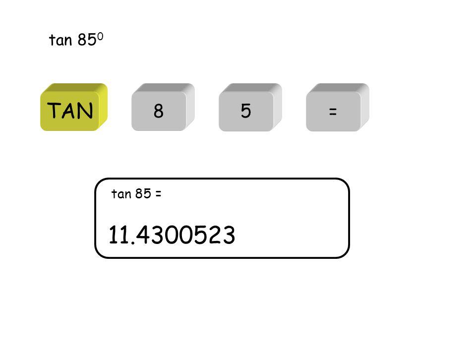 TAN tan 85 0 85= 11.4300523 tan 85 =