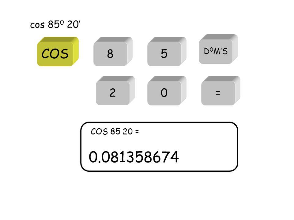 COS cos 85 0 20' 85 = 0.081358674 COS 85 20 = D 0 M'S 20