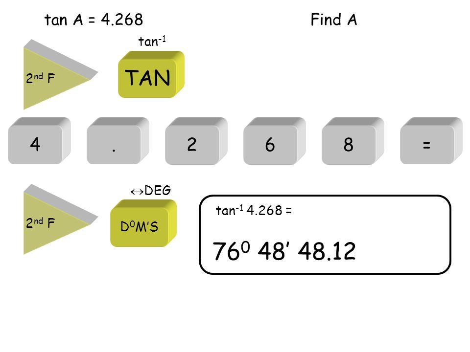 tan A = 4.268 4.= 76 0 48' 48.12 tan -1 4.268 = 268 Find A 2 nd F TAN tan -1 2 nd F D 0 M'S  DEG