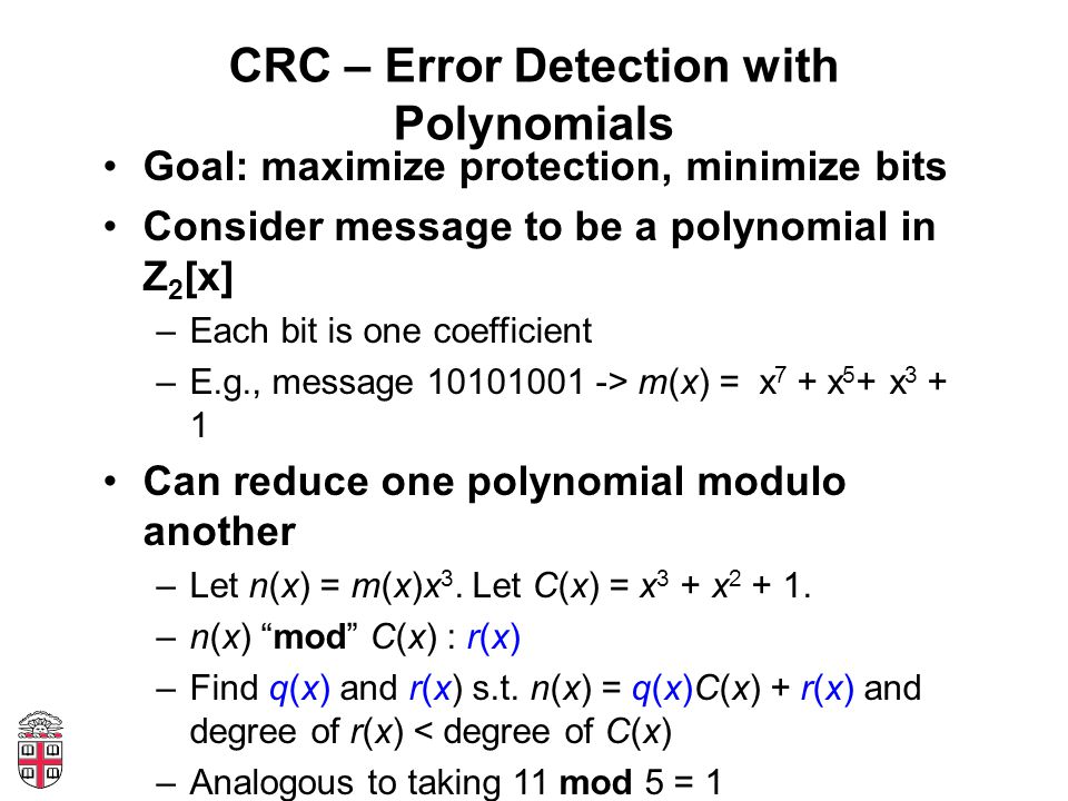 CRC – Error Detection with Polynomials Goal: maximize protection, minimize bits Consider message to be a polynomial in Z 2 [x] –Each bit is one coefficient –E.g., message > m(x) = x 7 + x 5 + x Can reduce one polynomial modulo another –Let n(x) = m(x)x 3.