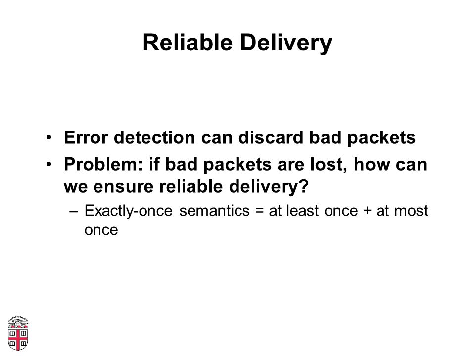 Reliable Delivery Error detection can discard bad packets Problem: if bad packets are lost, how can we ensure reliable delivery.