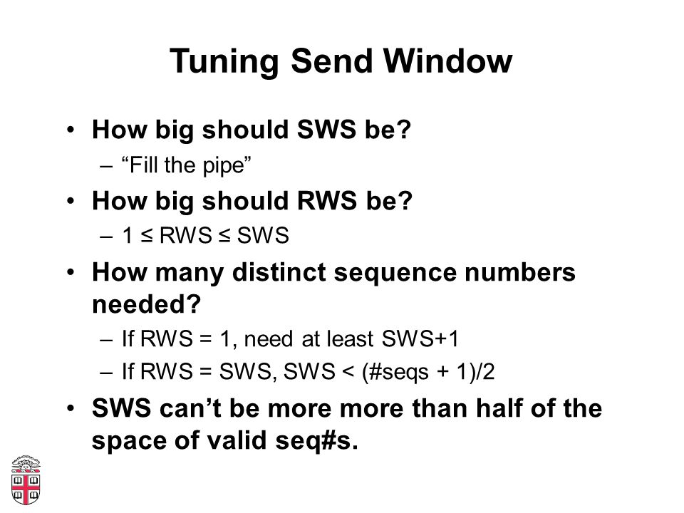 """Tuning Send Window How big should SWS be? –""""Fill the pipe"""" How big should RWS be? –1 ≤ RWS ≤ SWS How many distinct sequence numbers needed? –If RWS ="""