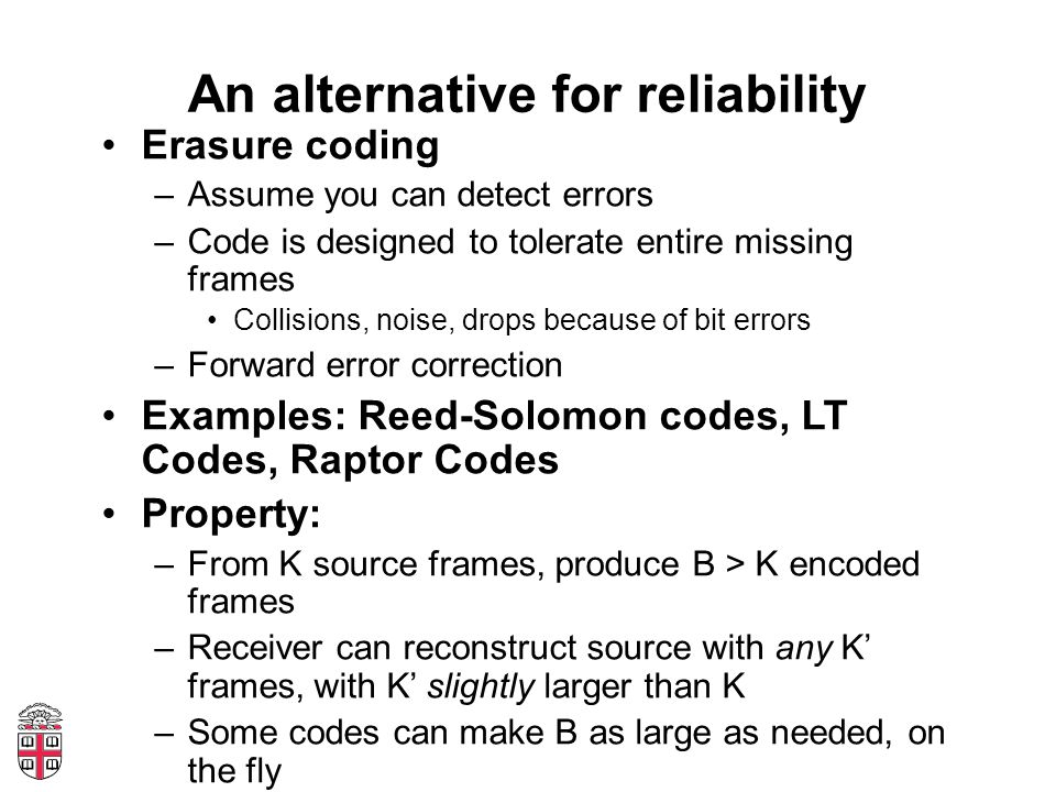 An alternative for reliability Erasure coding –Assume you can detect errors –Code is designed to tolerate entire missing frames Collisions, noise, drops because of bit errors –Forward error correction Examples: Reed-Solomon codes, LT Codes, Raptor Codes Property: –From K source frames, produce B > K encoded frames –Receiver can reconstruct source with any K' frames, with K' slightly larger than K –Some codes can make B as large as needed, on the fly