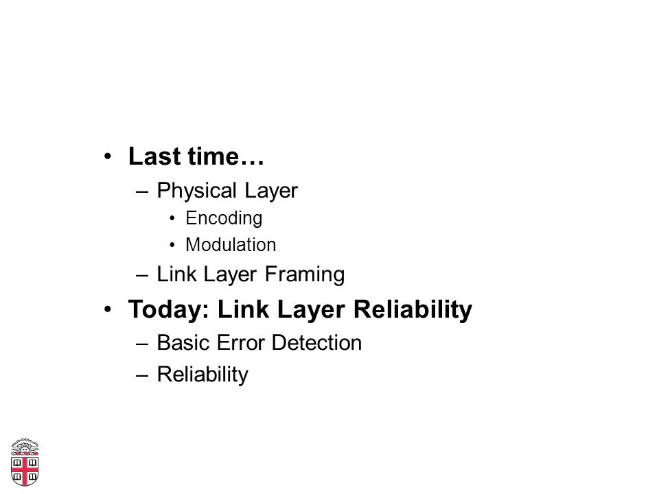 Last time… –Physical Layer Encoding Modulation –Link Layer Framing Today: Link Layer Reliability –Basic Error Detection –Reliability