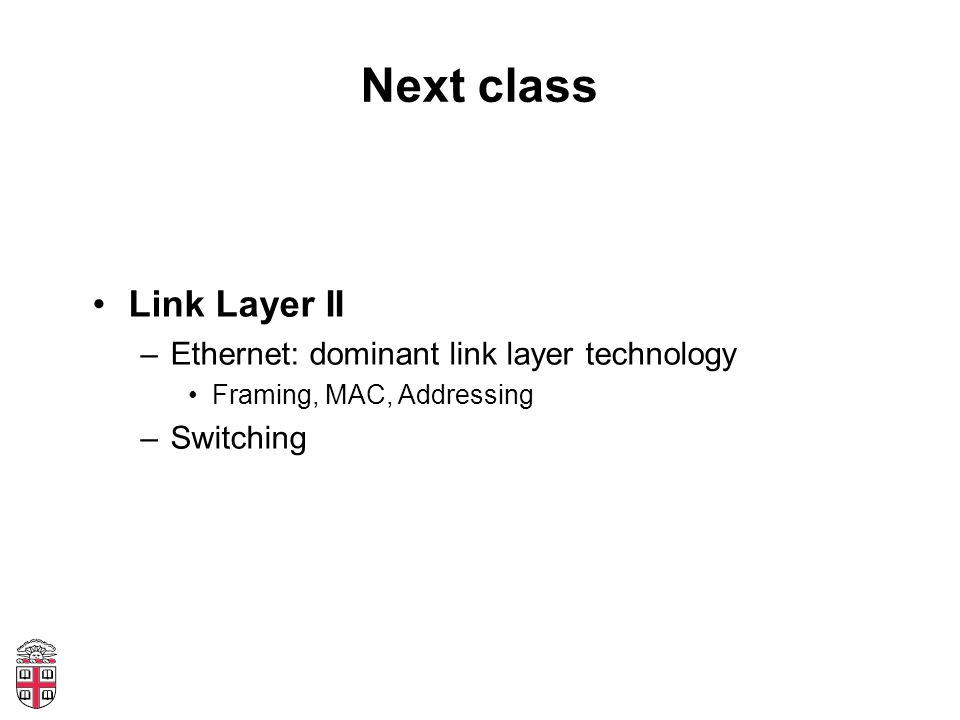 Next class Link Layer II –Ethernet: dominant link layer technology Framing, MAC, Addressing –Switching