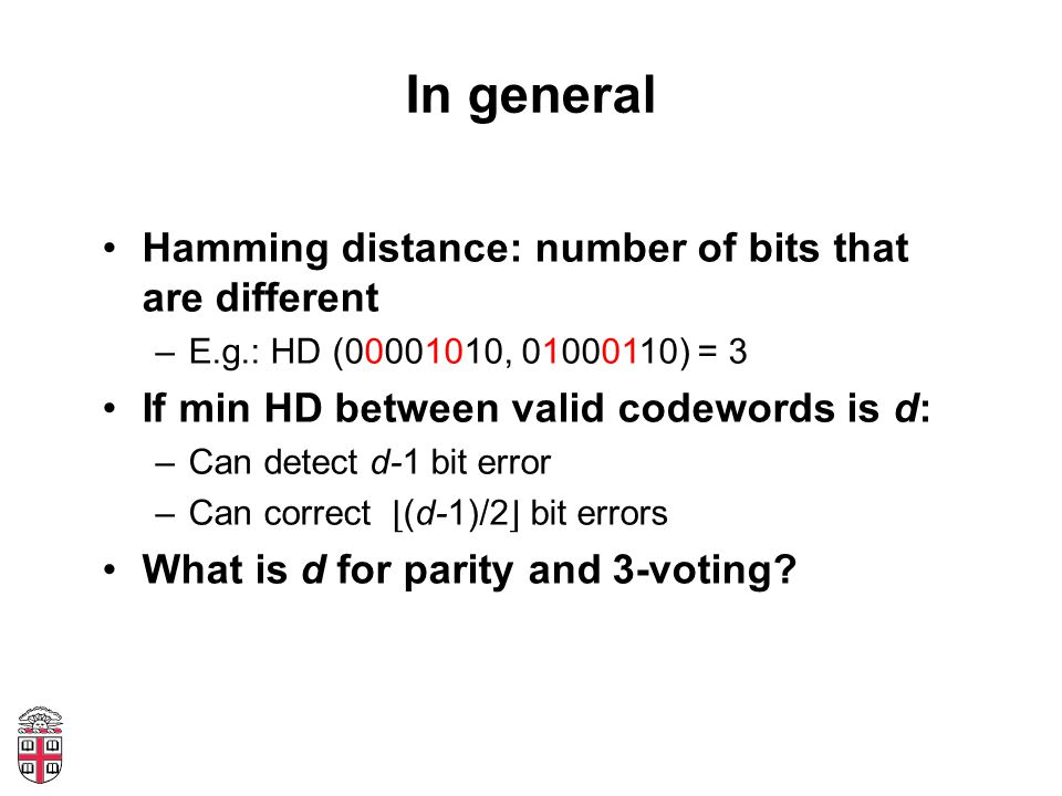 In general Hamming distance: number of bits that are different –E.g.: HD ( , ) = 3 If min HD between valid codewords is d: –Can detect d-1 bit error –Can correct ⌊ (d-1)/2 ⌋ bit errors What is d for parity and 3-voting