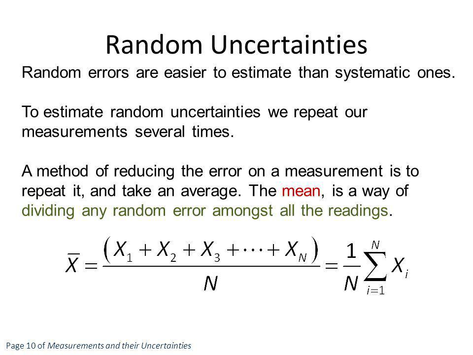 Random errors are easier to estimate than systematic ones. To estimate random uncertainties we repeat our measurements several times. A method of redu
