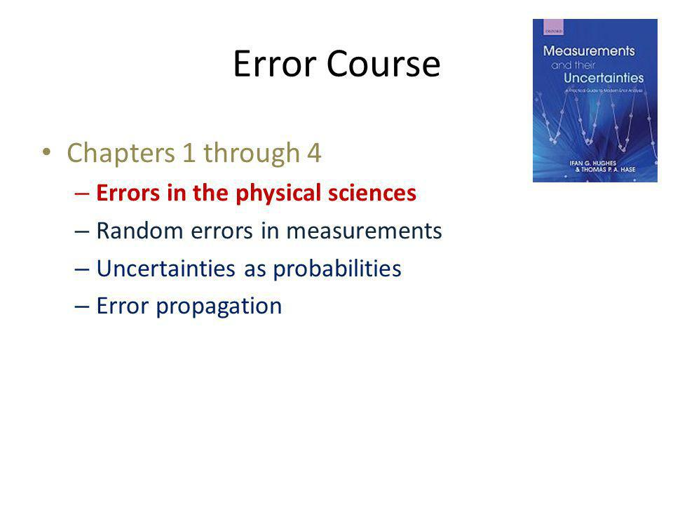 Error Course Chapters 1 through 4 – Errors in the physical sciences – Random errors in measurements – Uncertainties as probabilities – Error propagati