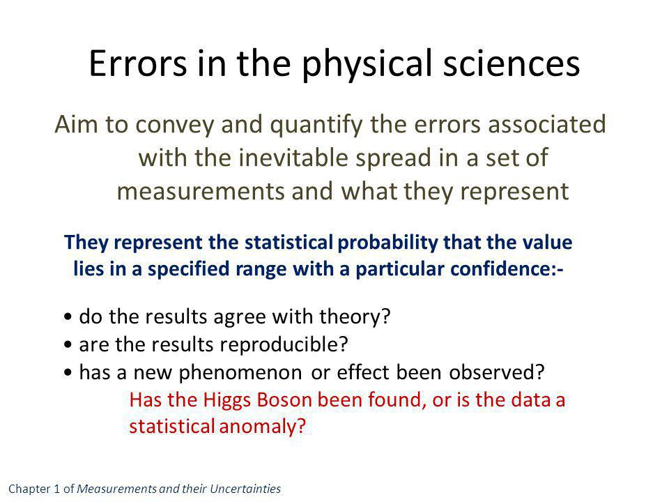 Errors in the physical sciences Aim to convey and quantify the errors associated with the inevitable spread in a set of measurements and what they rep