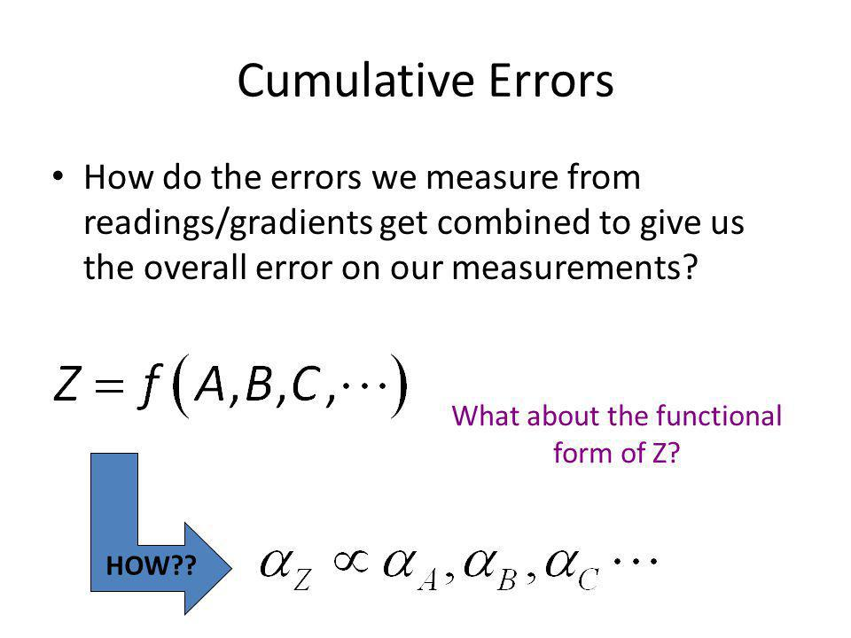 Cumulative Errors How do the errors we measure from readings/gradients get combined to give us the overall error on our measurements? HOW?? What about