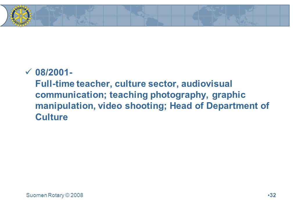 Suomen Rotary © /2001- Full-time teacher, culture sector, audiovisual communication; teaching photography, graphic manipulation, video shooting; Head of Department of Culture