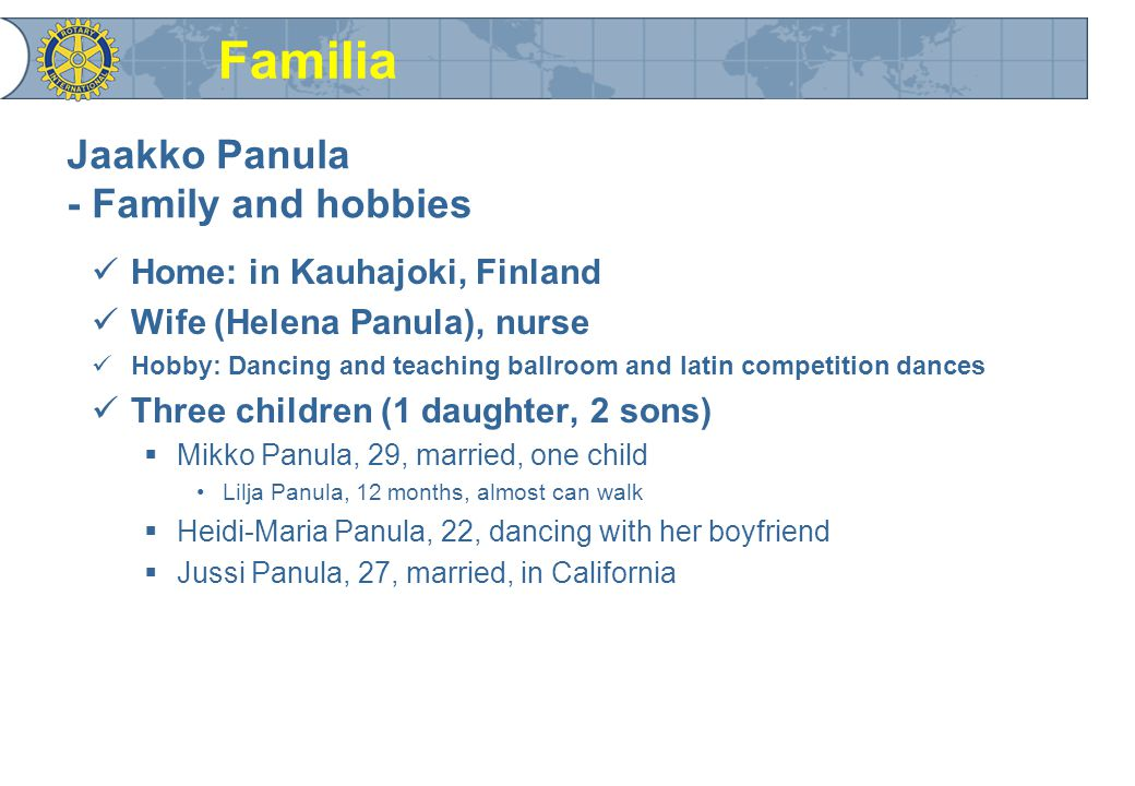 Jaakko Panula - Family and hobbies Home: in Kauhajoki, Finland Wife (Helena Panula), nurse Hobby: Dancing and teaching ballroom and latin competition dances Three children (1 daughter, 2 sons)  Mikko Panula, 29, married, one child Lilja Panula, 12 months, almost can walk  Heidi-Maria Panula, 22, dancing with her boyfriend  Jussi Panula, 27, married, in California Familia