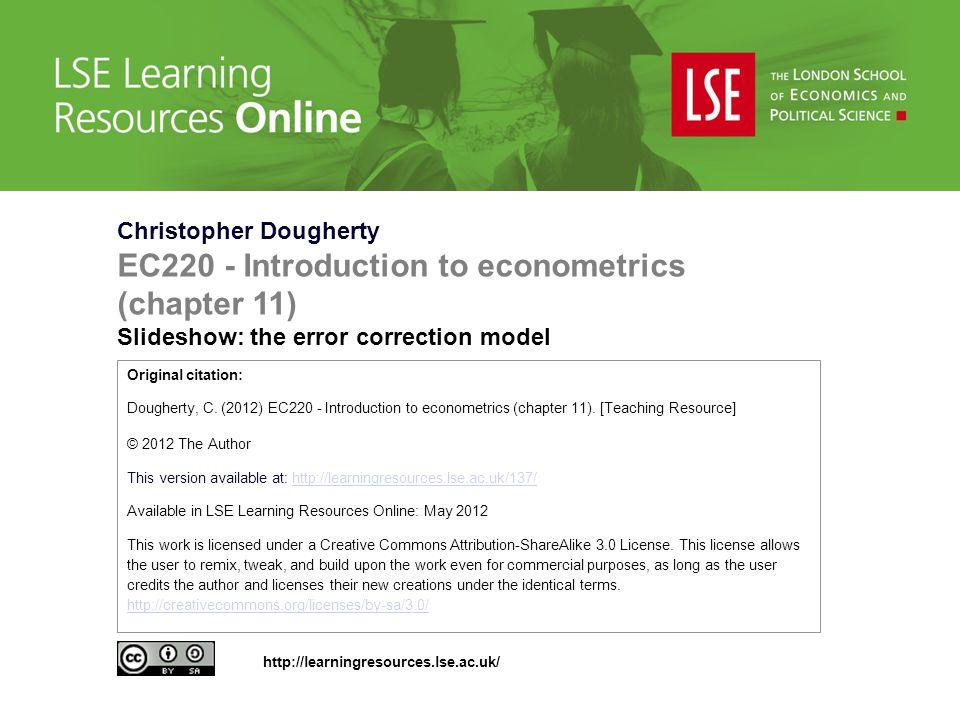 Christopher Dougherty EC220 - Introduction to econometrics (chapter 11) Slideshow: the error correction model Original citation: Dougherty, C. (2012)