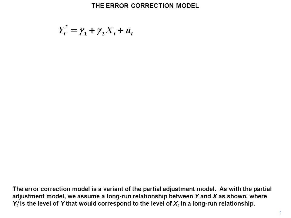 THE ERROR CORRECTION MODEL 2 In the short run,  Y t, the change in Y t from Y t–1, is determined by two components: a partial closing of the discrepancy between its previous appropriate and actual values, Y* t–1 – Y t–1, and a straightforward response to the rate of change in X,  X t.