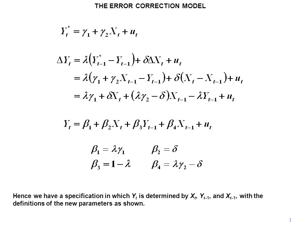 THE ERROR CORRECTION MODEL 3 Hence we have a specification in which Y t is determined by X t, Y t–1, and X t–1, with the definitions of the new parame