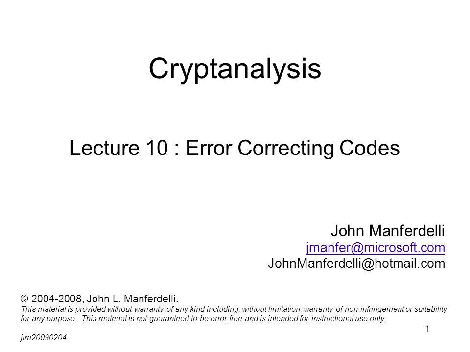 1 Cryptanalysis Lecture 10 : Error Correcting Codes John Manferdelli jmanfer@microsoft.com JohnManferdelli@hotmail.com © 2004-2008, John L. Manferdell
