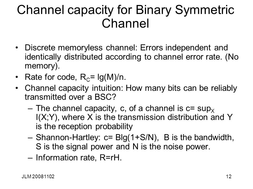 12 Channel capacity for Binary Symmetric Channel Discrete memoryless channel: Errors independent and identically distributed according to channel error rate.