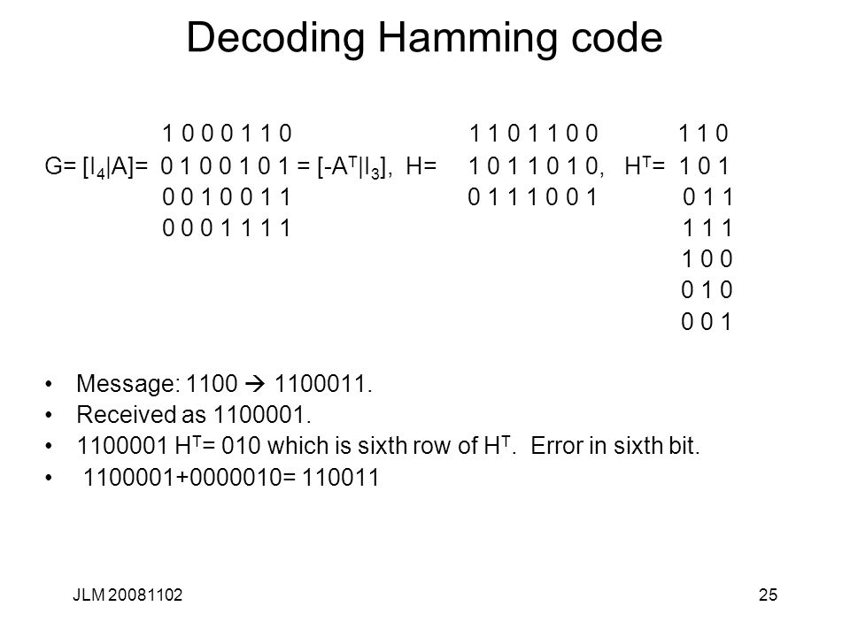 25 Decoding Hamming code 1 0 0 0 1 1 0 1 1 0 1 1 0 0 1 1 0 G= [I 4 |A]= 0 1 0 0 1 0 1 = [-A T |I 3 ], H= 1 0 1 1 0 1 0, H T = 1 0 1 0 0 1 0 0 1 1 0 1 1 1 0 0 1 0 1 1 0 0 0 1 1 1 1 1 1 1 1 0 0 0 1 0 0 0 1 Message: 1100  1100011.