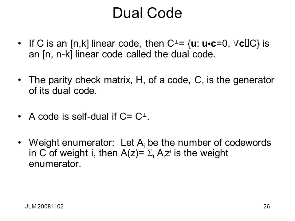 26 Dual Code If C is an [n,k] linear code, then C ^ = {u: u · c=0, c Î C} is an [n, n-k] linear code called the dual code.