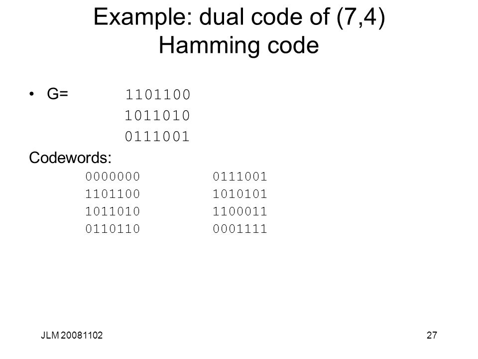 27 Example: dual code of (7,4) Hamming code G= 1101100 1011010 0111001 Codewords: 0000000 0111001 1101100 1010101 1011010 1100011 0110110 0001111 JLM 20081102
