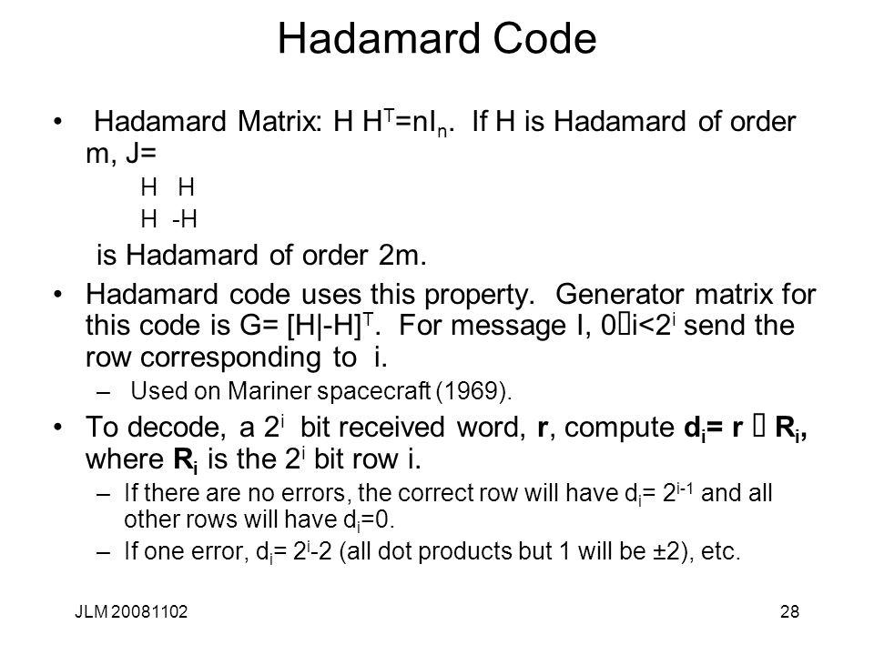 28 Hadamard Code Hadamard Matrix: H H T =nI n. If H is Hadamard of order m, J= H H -H is Hadamard of order 2m. Hadamard code uses this property. Gener