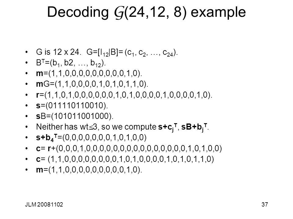 37 Decoding G (24,12, 8) example G is 12 x 24. G=[I 12 |B]= (c 1, c 2, …, c 24 ).