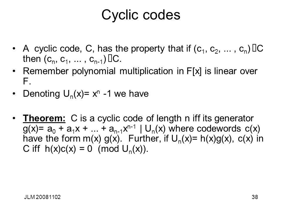 38 Cyclic codes A cyclic code, C, has the property that if (c 1, c 2,..., c n ) Î C then (c n, c 1,..., c n-1 ) Î C.