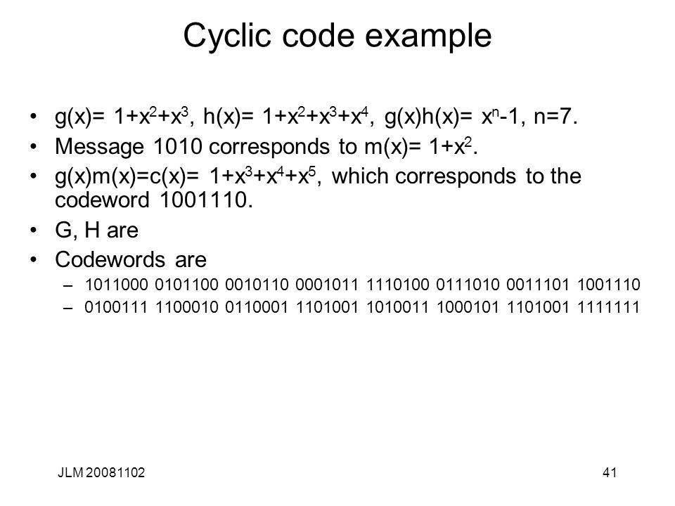 41 Cyclic code example g(x)= 1+x 2 +x 3, h(x)= 1+x 2 +x 3 +x 4, g(x)h(x)= x n -1, n=7. Message 1010 corresponds to m(x)= 1+x 2. g(x)m(x)=c(x)= 1+x 3 +