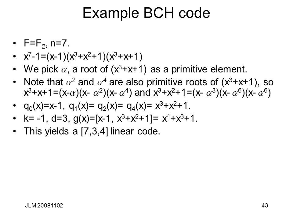 43 Example BCH code F=F 2, n=7. x 7 -1=(x-1)(x 3 +x 2 +1)(x 3 +x+1) We pick a, a root of (x 3 +x+1) as a primitive element. Note that a 2 and a 4 are